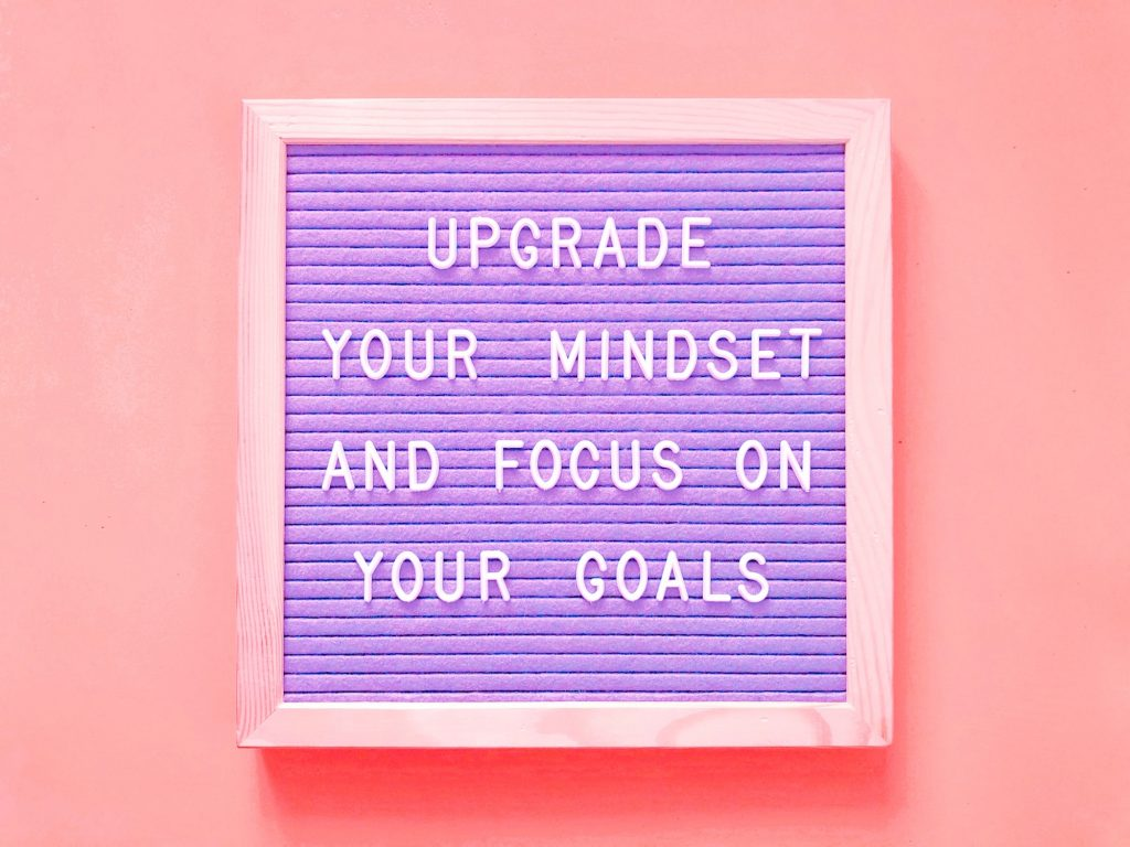 Upgrade your mindset and focus on your goals.